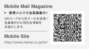 Mobile Mail Magazine 携帯メルマガ会員募集中! Mobile Site http://www.hanai.co.jp/m/